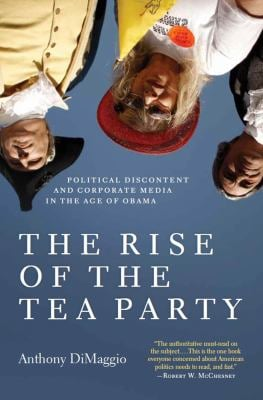 The Rise of the Tea Party: Political Discontent and Corporate Media in the Age of Obama 9781583672471