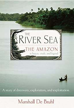 The River Sea: The Amazon in History, Myth, and Legend 9781582434902