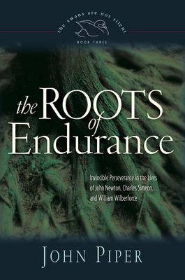 The Roots of Endurance: Invincible Perseverance in the Lives of John Newton, Charles Simeon, and William Wilberforce 9781581348149