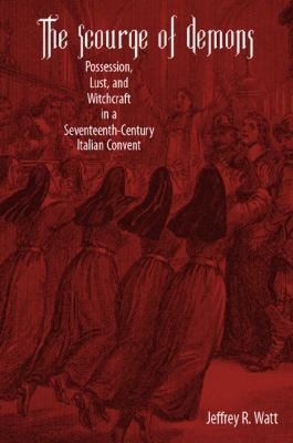 The Scourge of Demons: Possession, Lust, and Witchcraft in a Seventeenth-Century Italian Convent 9781580462983
