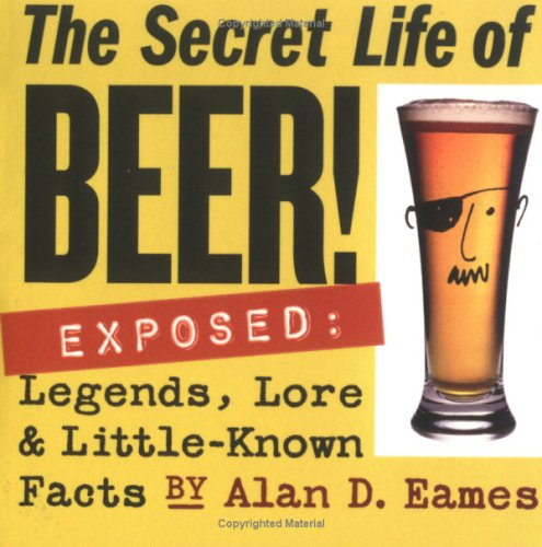 The Secret Life of Beer!: Exposed: Legends, Lore & Little-Known Facts 9781580176019