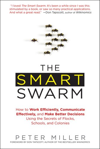The Smart Swarm: How to Work Efficiently, Communicate Effectively, and Make Better Decisions Using the Secrets of Flocks, Schools, and 9781583334287