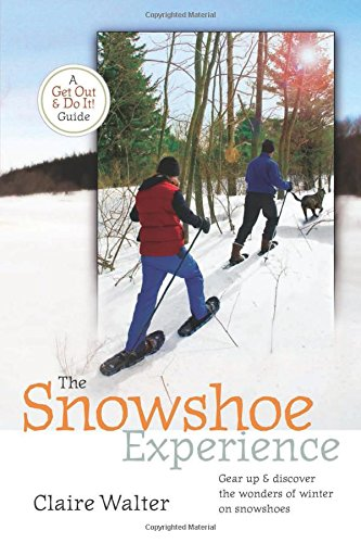 The Snowshoe Experience: Gear Up & Discover the Wonders of Winter on Snowhoes 9781580175418