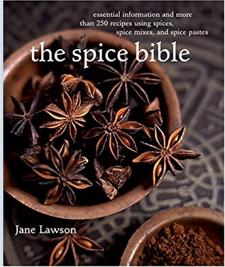 The Spice Bible: Essential Information and More Than 250 Recipes Using Spices, Spice Mixes, and Spice Pastes 9781584796954