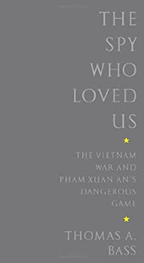 The Spy Who Loved Us: The Vietnam War and Pham Xuan An's Dangerous Game 9781586484095