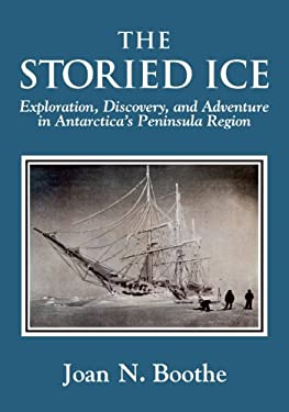The Storied Ice: Exploration, Discovery, and Adventure in Antarctica's Peninsula Region 9781587902246