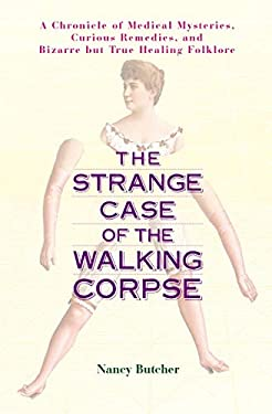 The Strange Case of the Walking Corpse: A Chronicle of Medical Mysteries, Curious Remedies, and Bizarre But True Healing Folklore 9781583331606