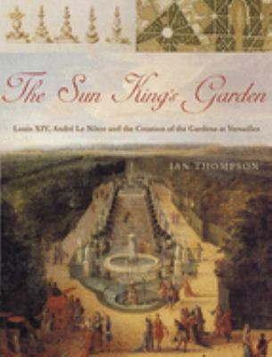 The Sun King's Garden: Louis XIV, Andre Le Notre and the Creation of the Gardens of Versailles 9781582346311