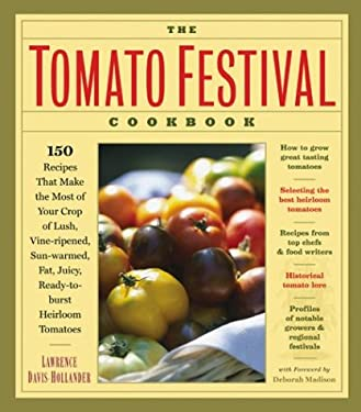 The Tomato Festival Cookbook: 150 Recipes That Make the Most of Your Crop of Lush, Vine-Ripened, Sun-Warmed, Fat, Juicy, Ready-To-Burst Heirloom Tom 9781580174985