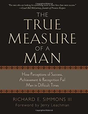 The True Measure of a Man: How Perceptions of Success, Achievement, & Recognition Fail Men in Difficult Times 9781581693591