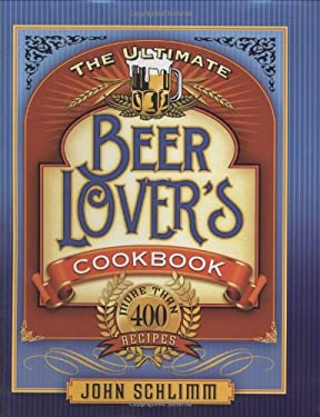 The Ultimate Beer Lovers' Cookbook: More Than 400 Recipes 9781581826517