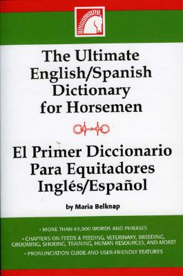 The Ultimate English/Spanish Dictionary for Horsemen/El Primerd Ictionario Para Equitadores Ingles/Espanol 9781581501469