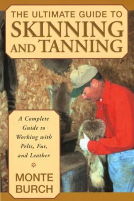 The Ultimate Guide to Skinning and Tanning: A Complete Guide to Working with Pelts, Fur, and Leather 9781585746705