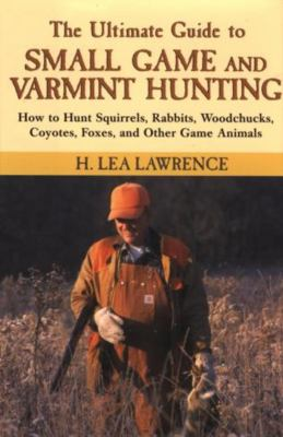 The Ultimate Guide to Small Game and Varmint Hunting: How to Hunt Squirrels, Rabbits, Hares, Woodchucks, Coyotes, Foxes and More 9781585745661