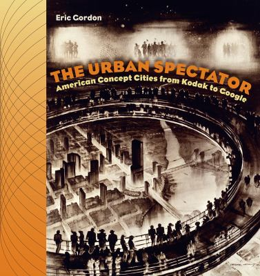 The Urban Spectator: American Concept-Cities from Kodak to Google 9781584658030