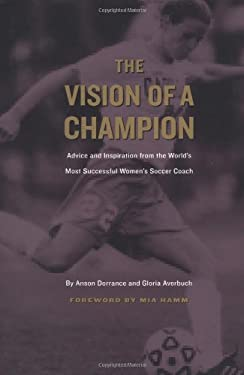 The Vision of a Champion: Advice and Inspiration from the World's Most Successful Women's Soccer Coach 9781585360550