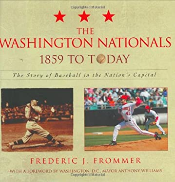 The Washington Nationals 1859 to Today: The Story of Baseball in the Nation's Capital 9781589792739