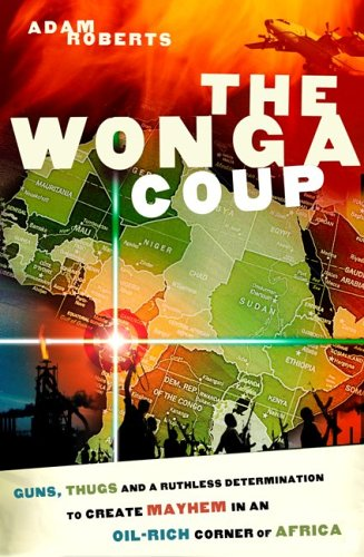 The Wonga Coup: Guns, Thugs and a Ruthless Determination to Create Mayhem in an Oil-Rich Corner of Africa 9781586483715