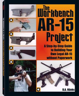 The Workbench AR-15 Project: A Step-By-Step Guide to Building Your Own Legal AR-15 Without Paperwork 9781581604535