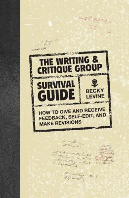 The Writing & Critique Group Survival Guide: How to Give and Receive Feedback, Self-Edit, and Make Revisions 9781582976068