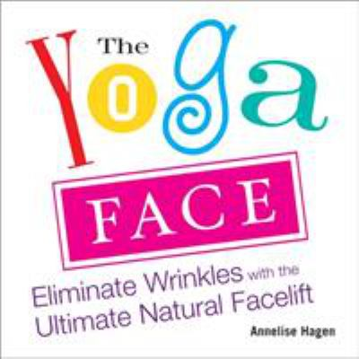 The Yoga Face: Eliminate Wrinkles with the Ultimate Natural Facelift 9781583332771