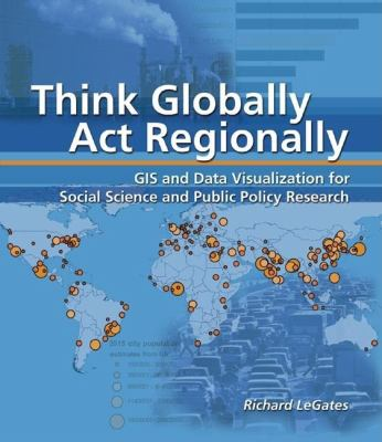 Think Globally, Act Regionally: GIS and Data Visualization for Social Science and Public Policy Research [With CDROM] 9781589481244