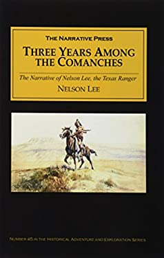 Three Years Among the Comanches: The Narrative of Nelson Lee, the Texas Ranger; Containing a Detailed Account of His Captivity Among the Indians, His 9781589760943