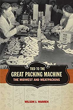 Tied to the Great Packing Machine: The Midwest and Meatpacking 9781587295362