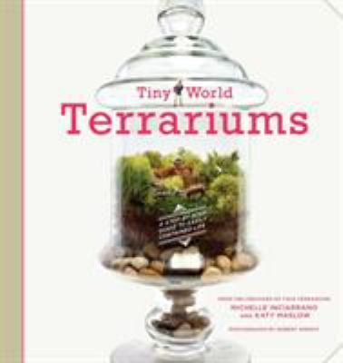Tiny World Terrariums: A Step-By-Step Guide to Easily Contained Life 9781584799641