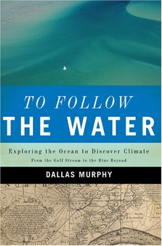 To Follow the Water: Exploring the Sea to Discover Climate: From the Gulf Stream to the Blue Beyond 9781582433509