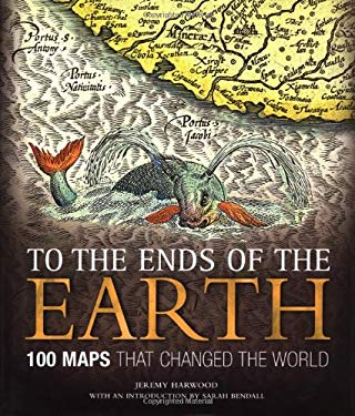 To the Ends of the Earth: 100 Maps That Changed the World 9781582974644