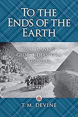 To the Ends of the Earth: Scotland's Global Diaspora, 1750-2010 9781588343178