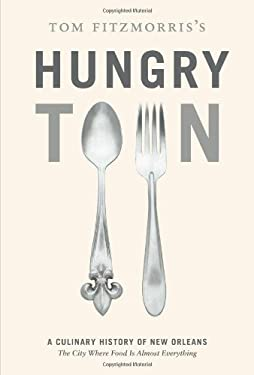 Tom Fitzmorris's Hungry Town: A Culinary History of New Orleans, the City Where Food Is Almost Everything 9781584798019