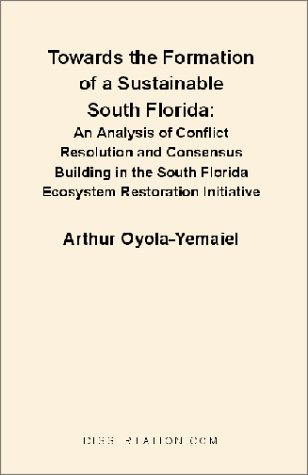 Towards the Formation of a Sustainable South Florida: An Analysis of Conflict Resolution and Consensus Building in the South Florida Ecosystem Restora 9781581120998