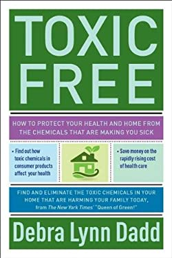 Toxic Free: How to Protect Your Health and Home from the Chemicals That Are Making You Sick 9781585428700