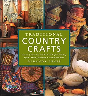 Traditional Country Crafts: Dozens of Decorative and Practical Projects, Including Quilts, Baskets, Woodwork, Ceramics, and More 9781585744190