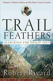 Trail of Feathers: Searching for Philip True, a Reporter's Murder in Mexico and His Editor's Search for Justice 7193156