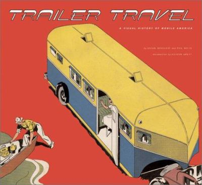 Trailer Travel: A Visual History of Mobile America 9781586851576