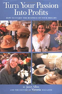 Turn Your Passion Into Profits: How to Start the Business of Your Dreams 9781588160065