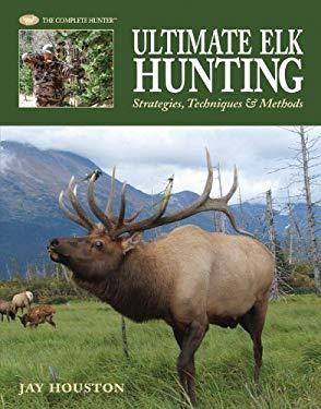 Ultimate Elk Hunting: Strategies, Techniques & Methods 9781589233539