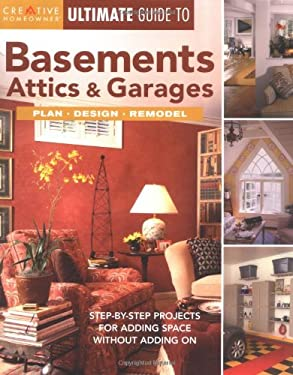Ultimate Guide to Basements, Attics & Garages: Step-By-Step Projects for Adding Space Without Adding on 9781580112925