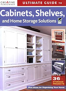 Ultimate Guide to Cabinets, Shelves and Home Storage Solutions: 36 Storage Projects, Plus Ideas for Organizing Your Home 9781580114363