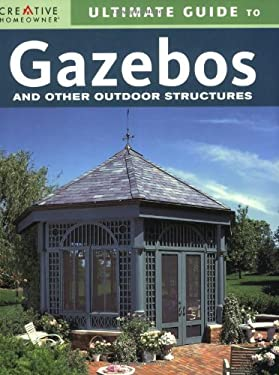 Ultimate Guide to Gazebos and Other Outdoor Structures 9781580113700