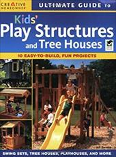 Ultimate Guide to Kids' Play Structures and Tree Houses: 10 Easy-To-Build, Fun Projects 7137066