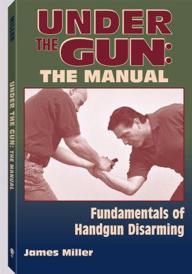 Under the Gun: The Manual: Fundamentals of Handgun Disarming 9781581605495