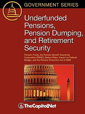 Underfunded Pensions, Pension Dumping, and Retirement Security: Pension Funds, the Pension Benefit Guarantee Corporation (Pbge, Bailout Risks, Impact 9781587331534