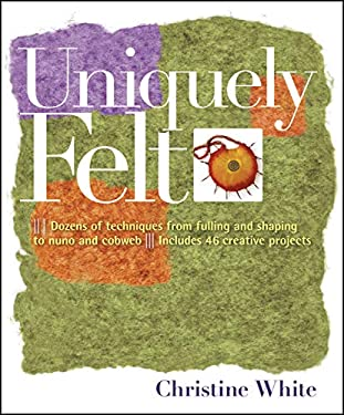 Uniquely Felt: Dozens of Techniques from Fulling and Shaping to Nuno and Cobweb, Includes 46 Creative Projects 9781580176736