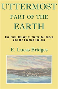 Uttermost Part of the Earth: A History of Tierra del Fuego and the Fuegians 9781585679560