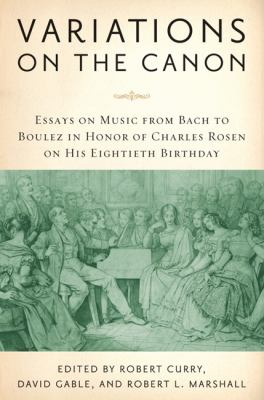 Variations on the Canon: Essays on Music from Bach to Boulez in Honor of Charles Rosen on His Eightieth Birthday 9781580462853