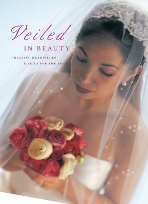 Veiled in Beauty: Creating Headpieces & Veils for the Bride 9781589230477